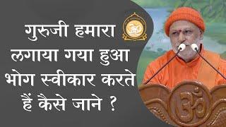 गुरुजी हमारा लगाया गया हुआ भोग स्वीकार करते हैं कैसे जाने ? | HD | Shri Vasudevanandji
