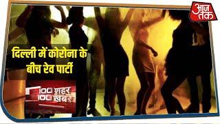 Delhi में कोरोना के बीच रेव पार्टी I 100 Shahar 100 Khabar I July 15 2020