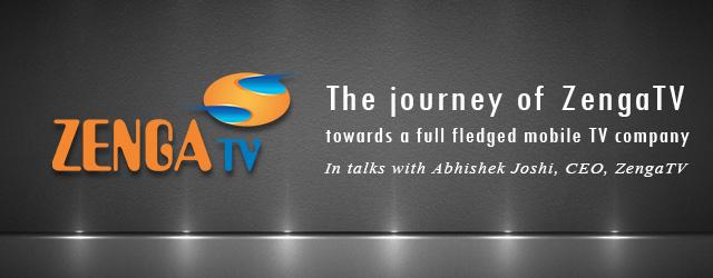 The journey of ZengaTV towards a full fledged mobile TV company In talks with Abhishek Joshi, CEO, ZengaTV